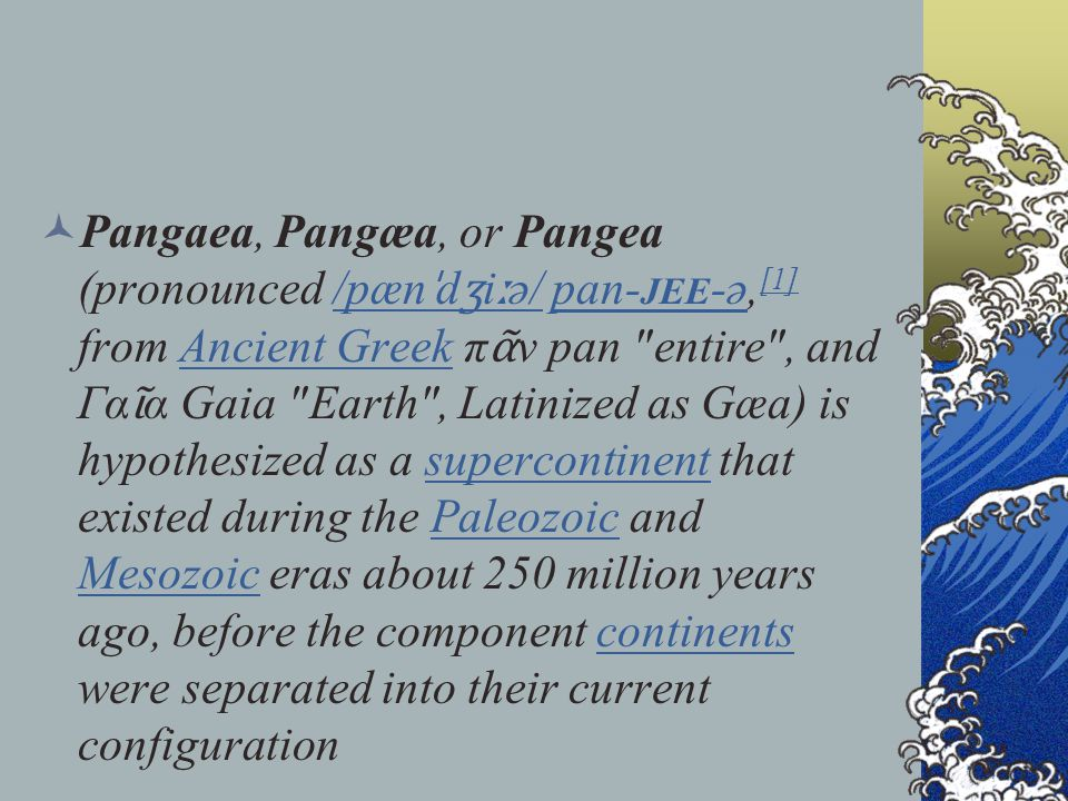 Pangaea, Pangæa, or Pangea (pronounced /pænˈdʒiːə/ pan-jee-ə,[1] from Ancient Greek πᾶν pan entire , and Γαῖα Gaia Earth , Latinized as Gæa) is hypothesized as a supercontinent that existed during the Paleozoic and Mesozoic eras about 250 million years ago, before the component continents were separated into their current configuration